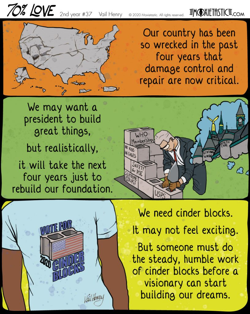 A shattered map of the USA. A president building a cinderblock wall while someone else thinks of intricate towers and spires. A T-shirt with a logo that says Vote for Cinder Blocks 2020.